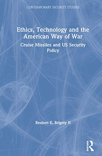 Ethics, Technology and the American Way of War: Cruise Missiles and US Security Policy: Brigety II,...