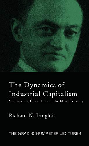 9780415771672: The Dynamics of Industrial Capitalism: Schumpeter, Chandler, and the New Economy (The 2004 Graz Schumpeter Lectures)