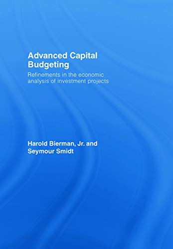 Advanced Capital Budgeting: Refinements in the Economic Analysis of Investment Projects: Bierman Jr...