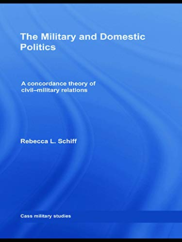 9780415773409: The Military and Domestic Politics: A Concordance Theory of Civil-Military Relations (Cass Military Studies)