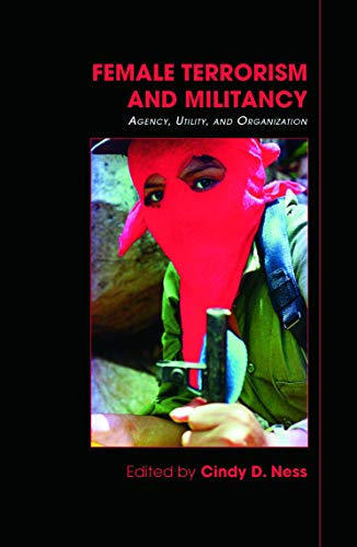 Female Terrorism and Militancy: Agency, Utility, and Organization (Contemporary Terrorism Studies)