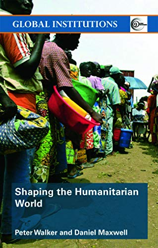 Shaping the Humanitarian World (Global Institutions): Peter Walker; Daniel G. Maxwell