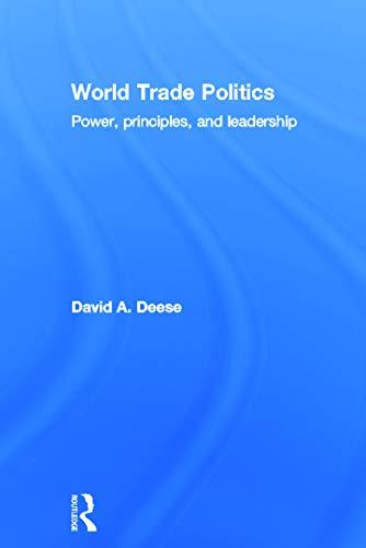World Trade Politics: Power, Principles and Leadership: David A. Deese