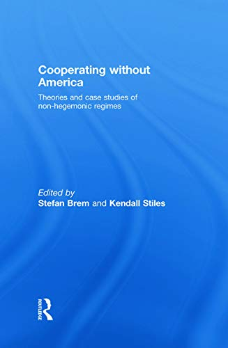 Cooperating Without America: Theories and Case Studies of Non-Hegemonic Regimes: Brem, Stefan