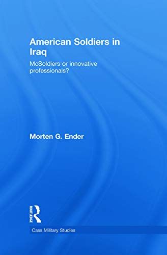 9780415777889: American Soldiers in Iraq: McSoldiers or Innovative Professionals? (Cass Military Studies)