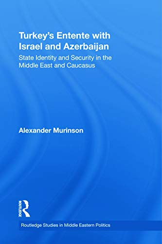 9780415778923: Turkey's Entente with Israel and Azerbaijan: State Identity and Security in the Middle East and Caucasus (Routledge Studies in Middle Eastern Politics)