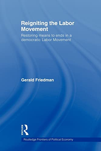 Reigniting the Labor Movement : Restoring Means to Ends in a Democratic Labor Movement: Friedman, ...