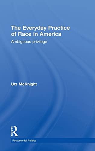 Everyday Practice of Race in America: Ambiguous Privilege (Postcolonial Politics): Utz McKnight