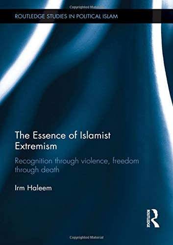 9780415782982: The Essence of Islamist Extremism: Recognition through Violence, Freedom through Death (Routledge Studies in Political Islam)
