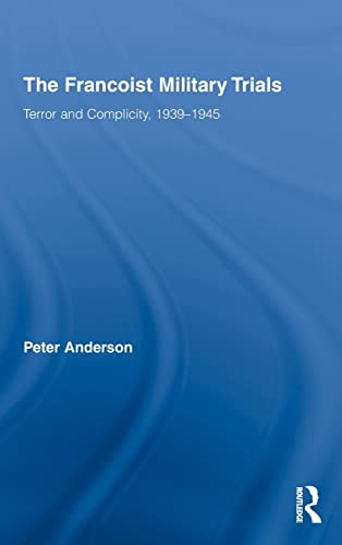 The Francoist Military Trials. Terror and Complicity, 1939 to 1945.: Anderson, Peter