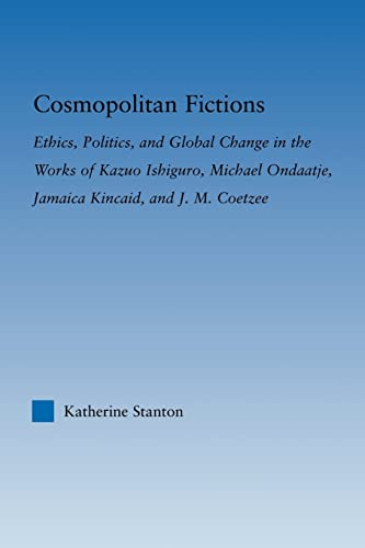 9780415803403: Cosmopolitan Fictions: Ethics, Politics, and Global Change in the Works of Kazuo Ishiguro, Michael Ondaatje, Jamaica Kincaid, and J. M. Coetzee