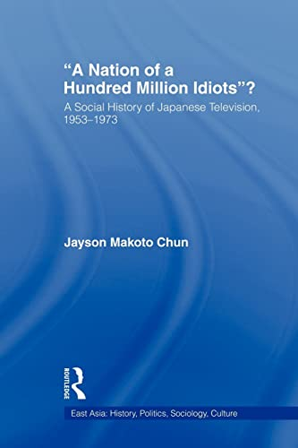 9780415805971: A Nation of a Hundred Million Idiots: A Social History of Japanese Television, 1953-1973