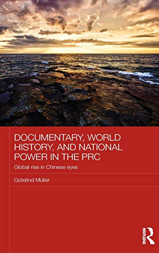 9780415811699: Documentary, World History, and National Power in the PRC: Global Rise in Chinese Eyes (Chinese Worlds)