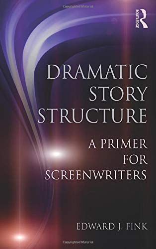Dramatic Story Structure: A Primer for Screenwriters: Fink, Edward J.