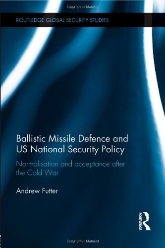 9780415817325: Ballistic Missile Defense and US National Security Policy: Normalization and Acceptance After the Cold War (Routledge Global Security Studies)