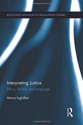Interpreting Justice: Ethics, Politics and Language (Routledge Advancese in Translation Studies): ...