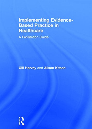 Implementing Evidence-Based Practice in Healthcare: A Facilitation Guide: Harvey, Gill, Kitson, ...