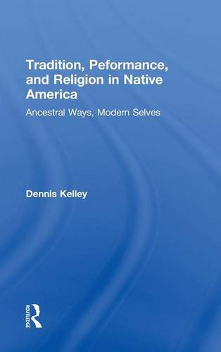 9780415823623: Tradition, Performance, and Religion in Native America: Ancestral Ways, Modern Selves