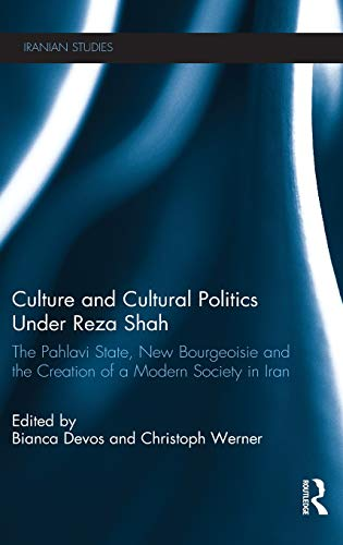 Culture and Cultural Politics Under Reza Shah: The Pahlavi State, New Bourgeoisie and the Creation ...