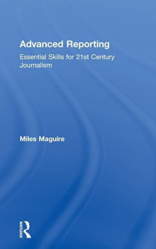 Advanced Reporting: Essential Skills for 21st Century Journalism: Miles Maguire