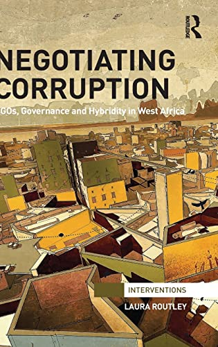 Negotiating Corruption: Hybridity, NGOs and the Nigerian State (Interventions): Routley, Laura
