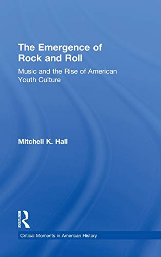 9780415833127: The Emergence of Rock and Roll: Music and the Rise of American Youth Culture (Critical Moments in American History)