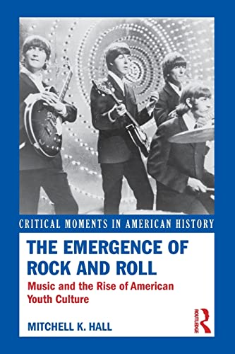 9780415833134: The Emergence of Rock and Roll: Music and the Rise of American Youth Culture (Critical Moments in American History)