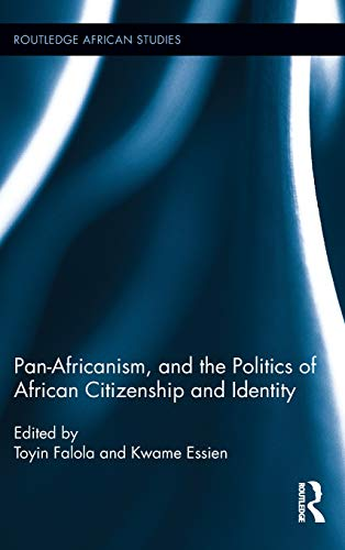 Pan-Africanism, and the Politics of African Citizenship: FALOLA, TOYIN; ESSIEN,