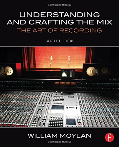 Understanding and Crafting the Mix: The Art of Recording: William Moylan