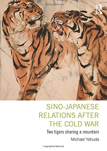 Sino-Japanese Relations After the Cold War: Two Tigers Sharing a Mountain: Yahuda, Michael