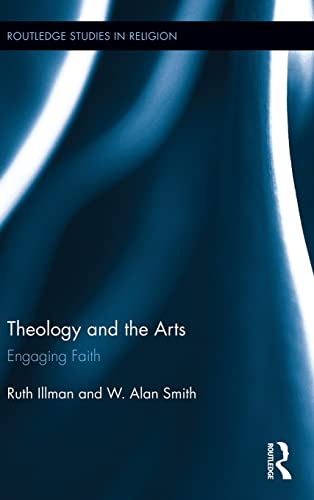 Theology and the Arts: Engaging Faith (Routledge Studies in Religion): Illman, Ruth; Smith, W. Alan