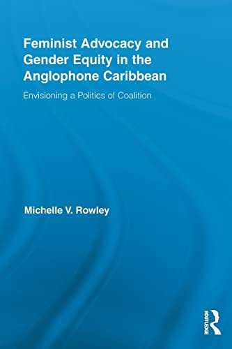 9780415847650: Feminist Advocacy and Gender Equity in the Anglophone Caribbean: Envisioning a Politics of Coalition (Routledge International Studies of Women and Place)