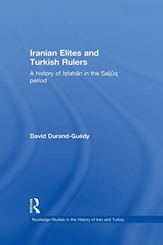 9780415852319: Iranian Elites and Turkish Rulers: A History of Isfahan in the Saljuq Period (Routledge Studies in the History of Iran and Turkey)