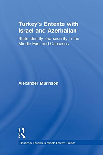 9780415853187: Turkey's Entente with Israel and Azerbaijan: State Identity and Security in the Middle East and Caucasus (Routledge Studies in Middle Eastern Politics)