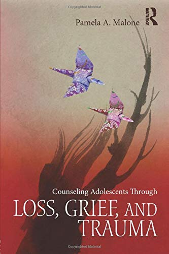 Counseling Adolescents Through Loss, Grief, and Trauma: Pamela A. Malone