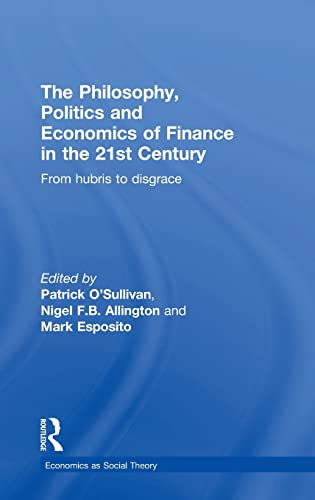 9780415859004: The Philosophy, Politics and Economics of Finance in the 21st Century: From Hubris to Disgrace (Economics as Social Theory)