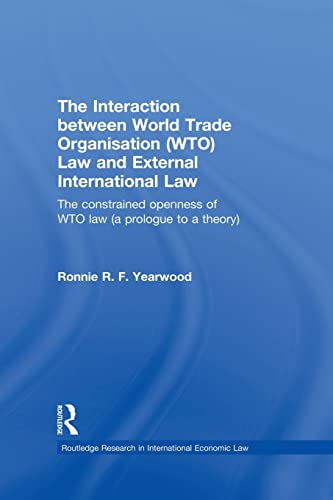 9780415859561: The Interaction between World Trade Organisation (WTO) Law and External International Law: The Constrained Openness of WTO Law (A Prologue to a ... Research in International Economic Law)
