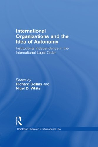 International Organizations and the Idea of Autonomy: Institutional Independence in the ...