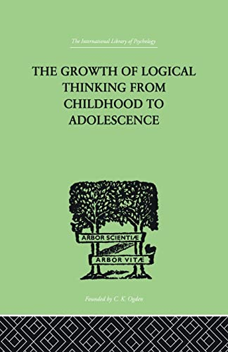 9780415864442: The Growth Of Logical Thinking From Childhood To Adolescence: AN ESSAY ON THE CONSTRUCTION OF FORMAL OPERATIONAL STRUCTURES (International Library of Psychology)