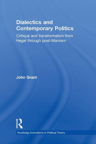 9780415870788: Dialectics and Contemporary Politics: Critique and Transformation from Hegel through Post-Marxism (Routledge Innovations in Political Theory)