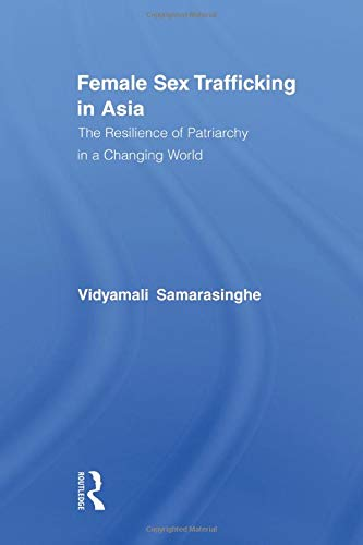 Female Sex Trafficking in Asia: The Resilience of Patriarchy in a Changing World (Routledge ...