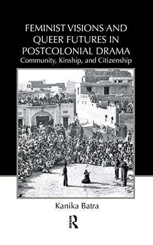 9780415875912: Feminist Visions and Queer Futures in Postcolonial Drama: Community, Kinship, and Citizenship (Routledge Advances in Theatre & Performance Studies)