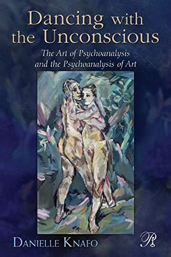 Dancing with the Unconscious: The Art of Psychoanalysis and the Psychoanalysis of Art: Knafo, ...