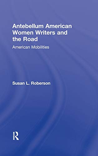 9780415883542: Antebellum American Women Writers and the Road: American Mobilities (Routledge Studies in Nineteenth Century Literature)