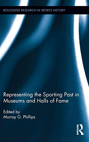 Representing the Sporting Past in Museums and Halls of Fame (Routledge Research in Sports History)