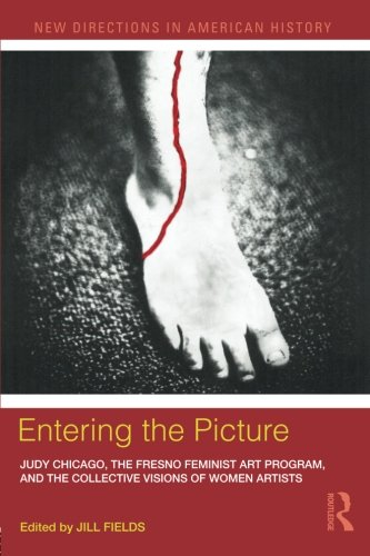 9780415887694: Entering the Picture: Judy Chicago, The Fresno Feminist Art Program, and the Collective Visions of Women Artists (New Directions in American History)