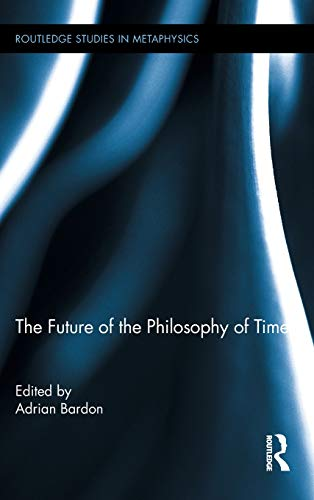 The Future of the Philosophy of Time (Routledge Studies in Metaphysics, Vol. 4)
