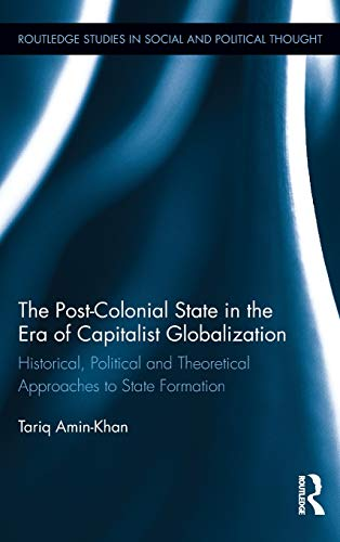 9780415891592: The Post-Colonial State in the Era of Capitalist Globalization: Historical, Political and Theoretical Approaches to State Formation (Routledge Studies in Social and Political Thought)