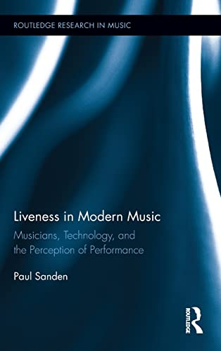 Liveness in Modern Music: Musicians, Technology, and: Sanden, Paul (Author)