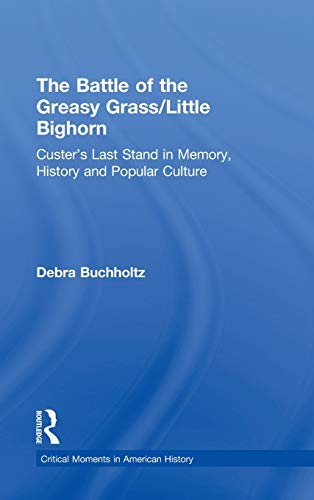 9780415895583: The Battle of the Greasy Grass/Little Bighorn: Custer's Last Stand in Memory, History, and Popular Culture (Critical Moments in American History)